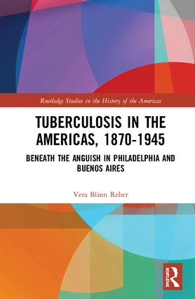 Tuberculosis in the Americas, 1870-1945: Beneath the Anguish in Philadelphia and Buenos Aires book cover
