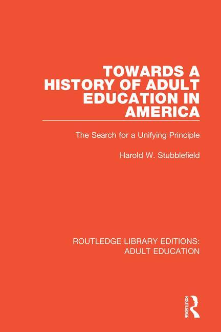 Towards a History of Adult Education in America: The Search for a Unifying Principle book cover