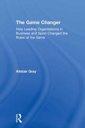 The Game Changer: How Leading Organisations in Business and Sport Changed the Rules of the Game, 1st Edition (Hardback) book cover