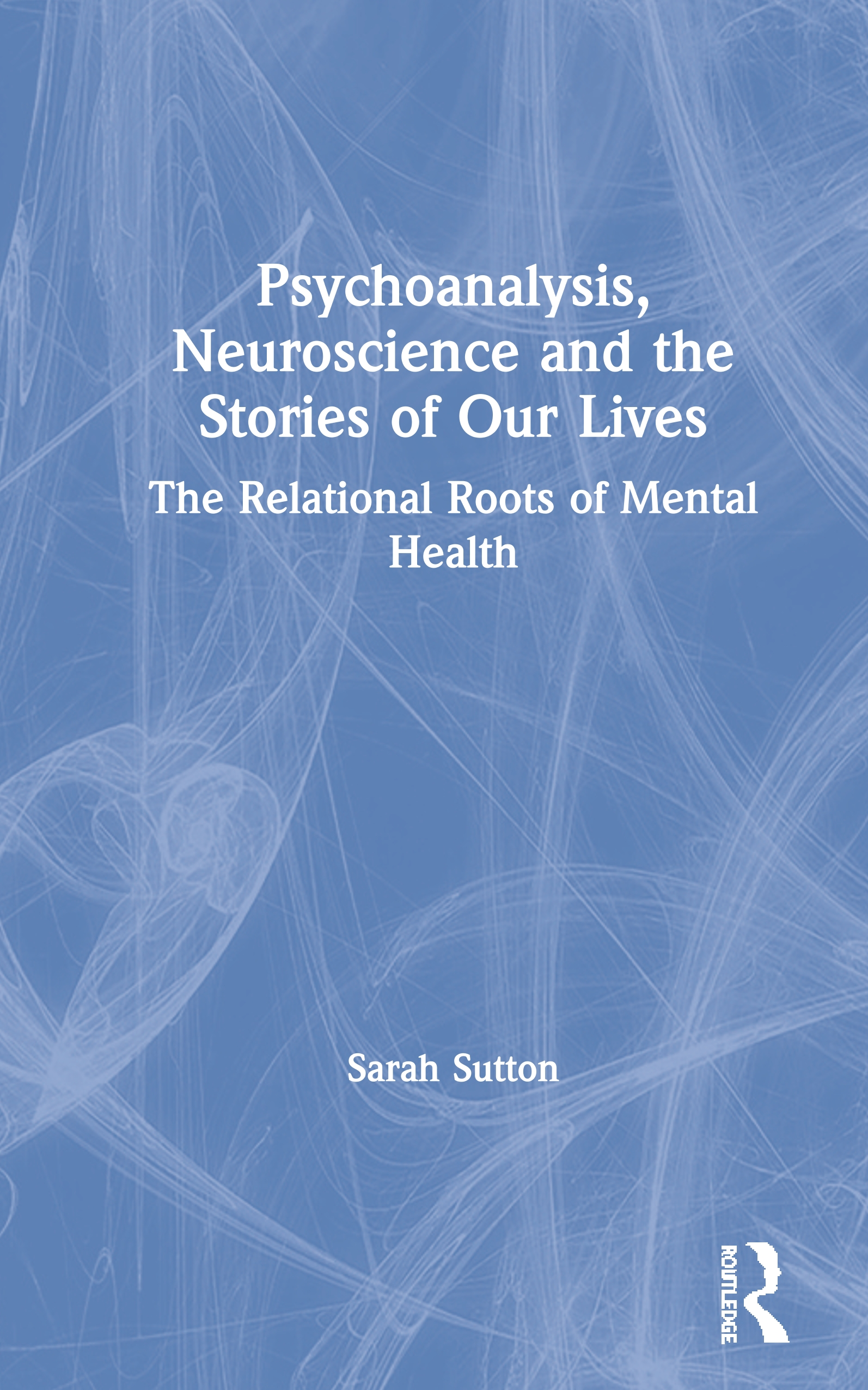 Psychoanalysis, Neuroscience and the Stories of Our Lives: The Relational Roots of Mental Health book cover