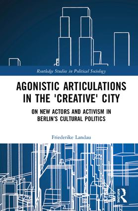 Agonistic Articulations in the 'Creative' City: On New Actors and Activism in Berlin's Cultural Politics book cover