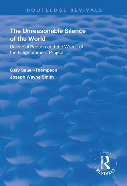 The Unreasonable Silence of the World: Universal Reason and the Wreck of the Enlightenment Project book cover