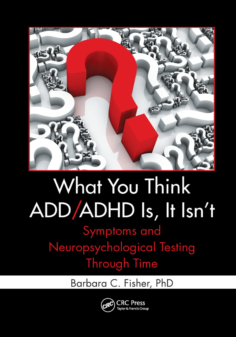 What You Think ADD/ADHD Is, It Isn't: Symptoms and Neuropsychological Testing Through Time, 1st Edition (Paperback) book cover