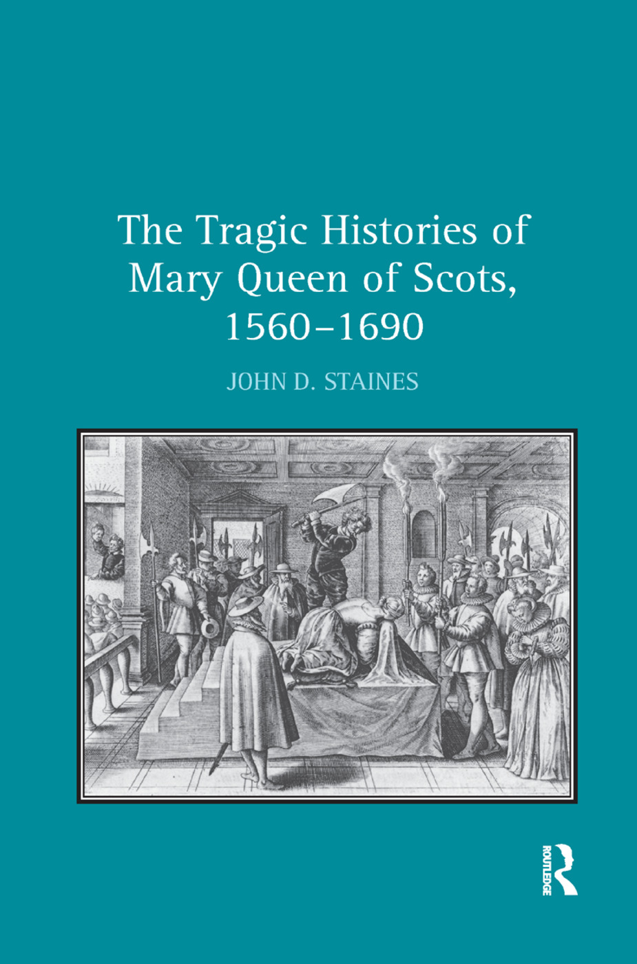 The Tragic Histories of Mary Queen of Scots, 1560-1690: Rhetoric, Passions and Political Literature book cover