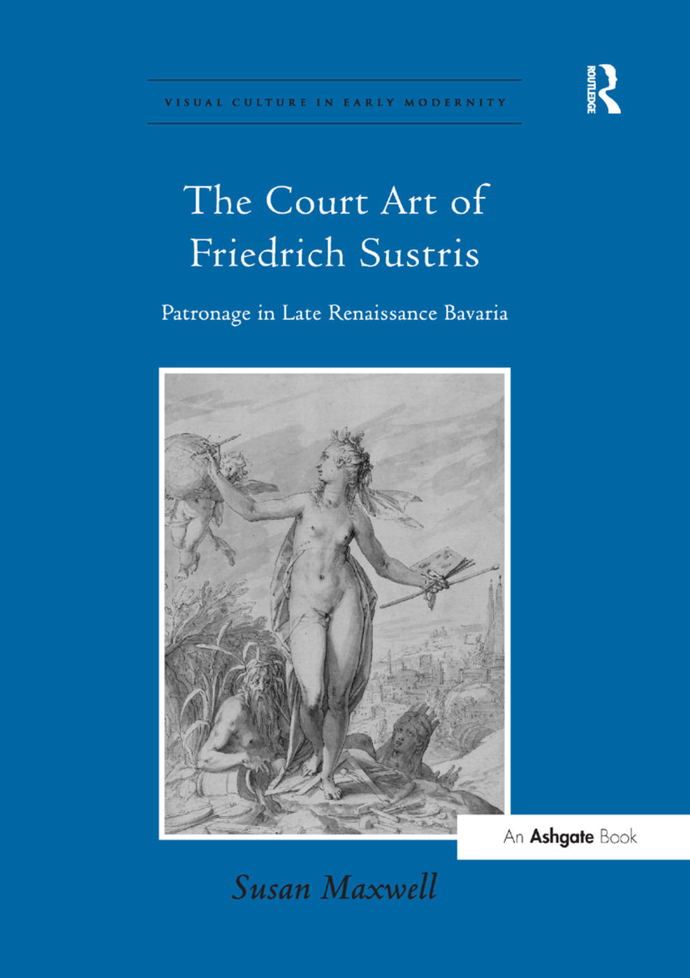The Court Art of Friedrich Sustris: Patronage in Late Renaissance Bavaria book cover