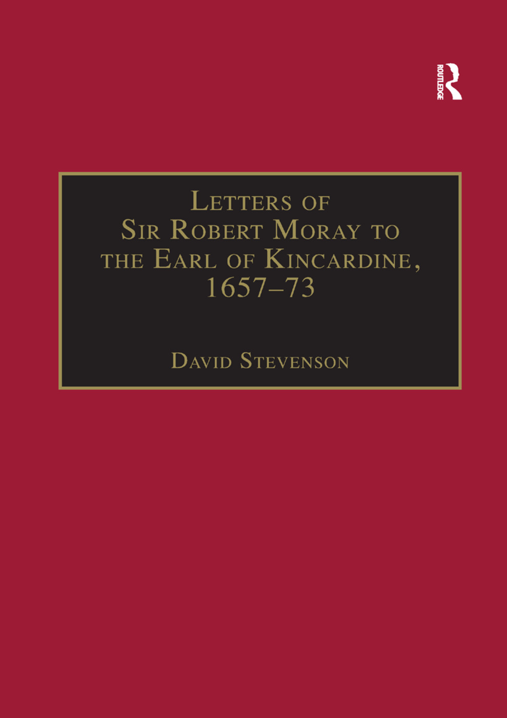 Letters of Sir Robert Moray to the Earl of Kincardine, 1657–73: 1st Edition (Paperback) book cover