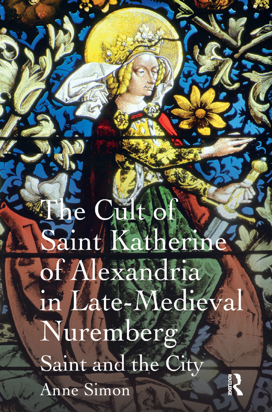 The Cult of Saint Katherine of Alexandria in Late-Medieval Nuremberg: Saint and the City, 1st Edition (Paperback) book cover