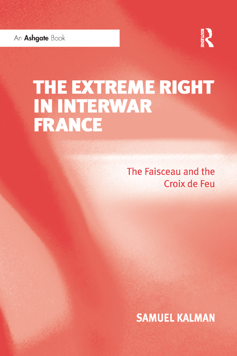 The Extreme Right in Interwar France: The Faisceau and the Croix de Feu book cover