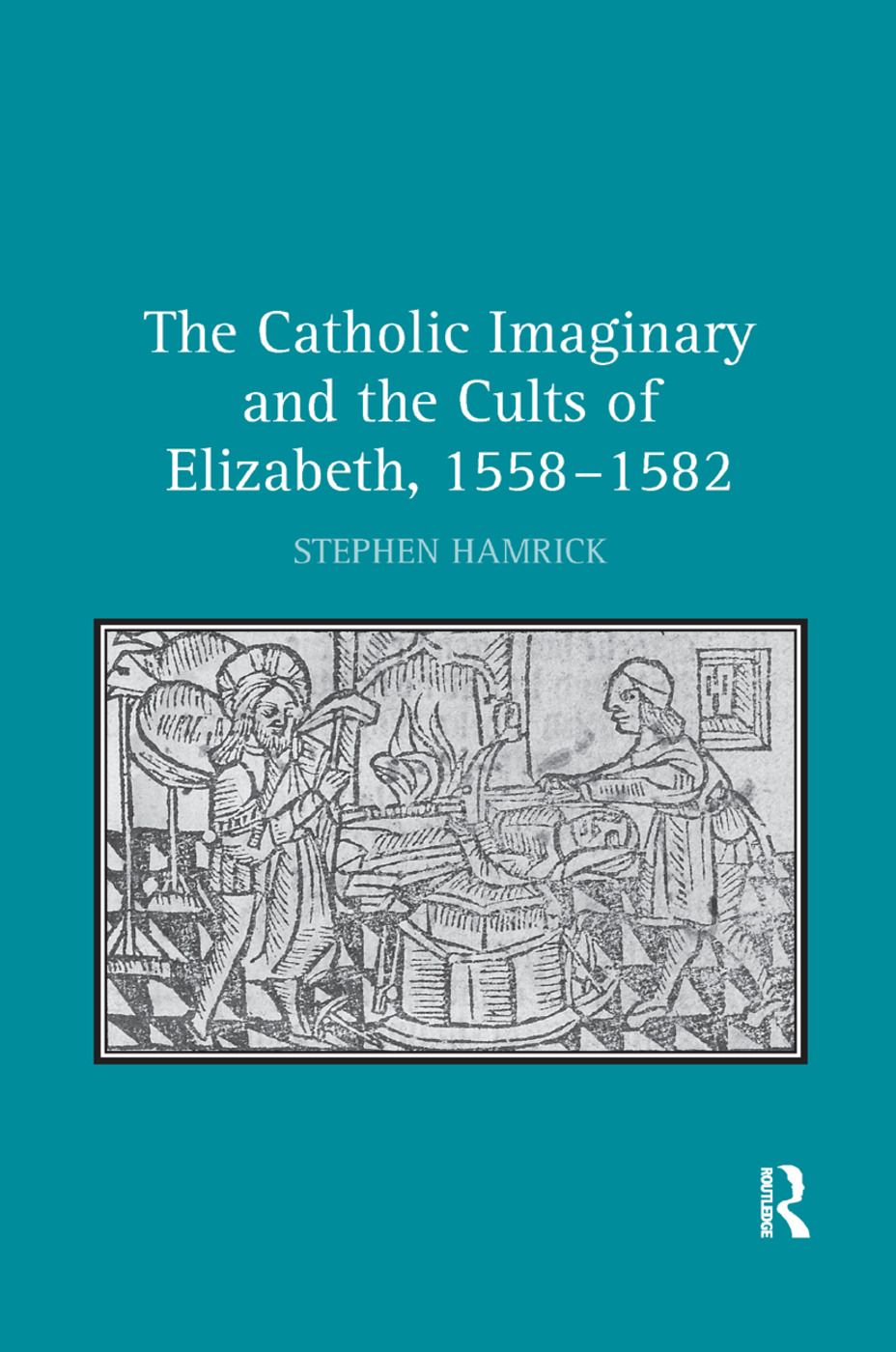 The Catholic Imaginary and the Cults of Elizabeth, 1558–1582: 1st Edition (Paperback) book cover