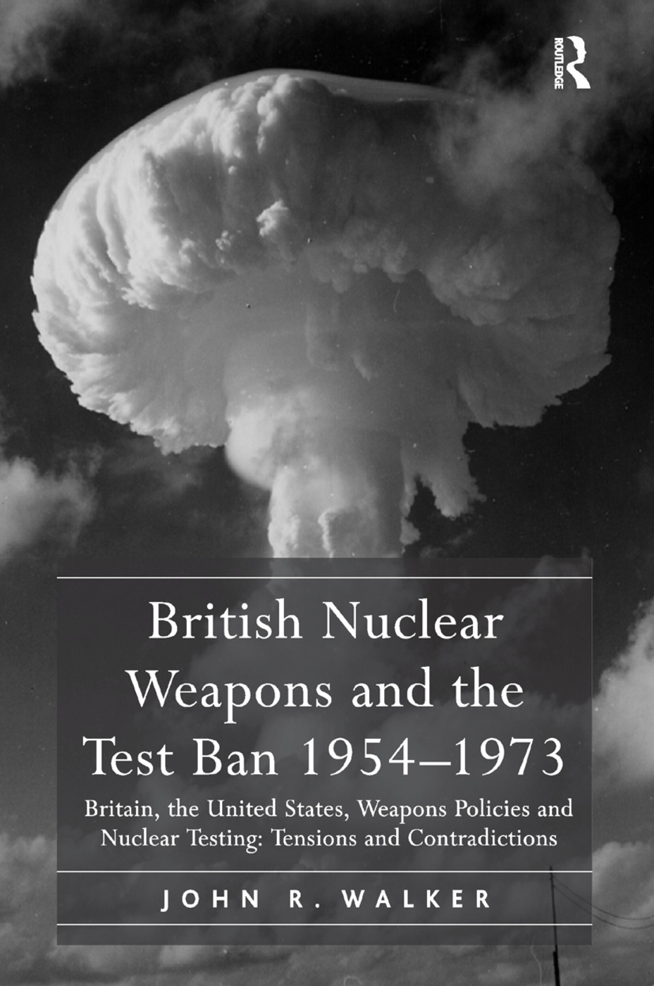 British Nuclear Weapons and the Test Ban 1954–1973: Britain, the United States, Weapons Policies and Nuclear Testing: Tensions and Contradictions book cover