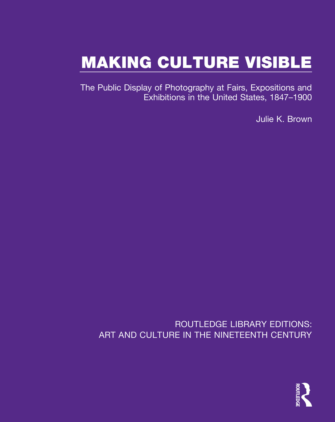 Making Culture Visible: The Public Display of Photography at Fairs, Expositions and Exhibitions in the United States, 1847-1900 book cover