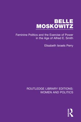 Belle Moskowitz: Feminine Politics and the Exercise of Power in the Age of Alfred E. Smith, 1st Edition (Hardback) book cover