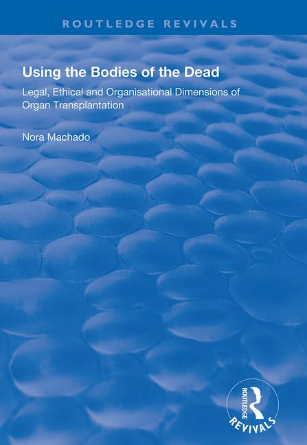 Using the Bodies of the Dead: Legal, Ethical and Organisational Dimensions of Organ Transplantation book cover