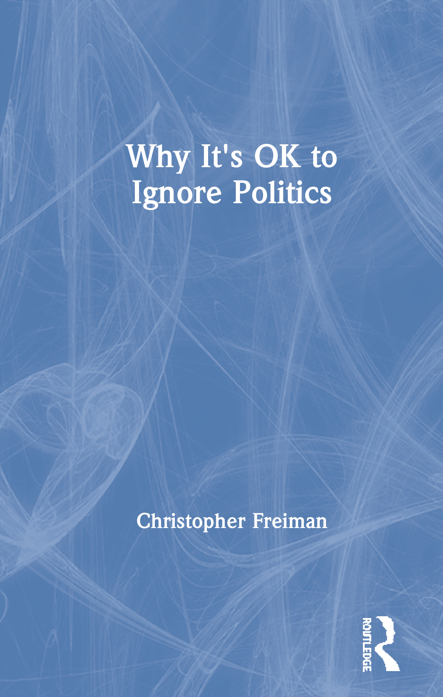 Why It's OK to Ignore Politics: 1st Edition (Hardback) book cover