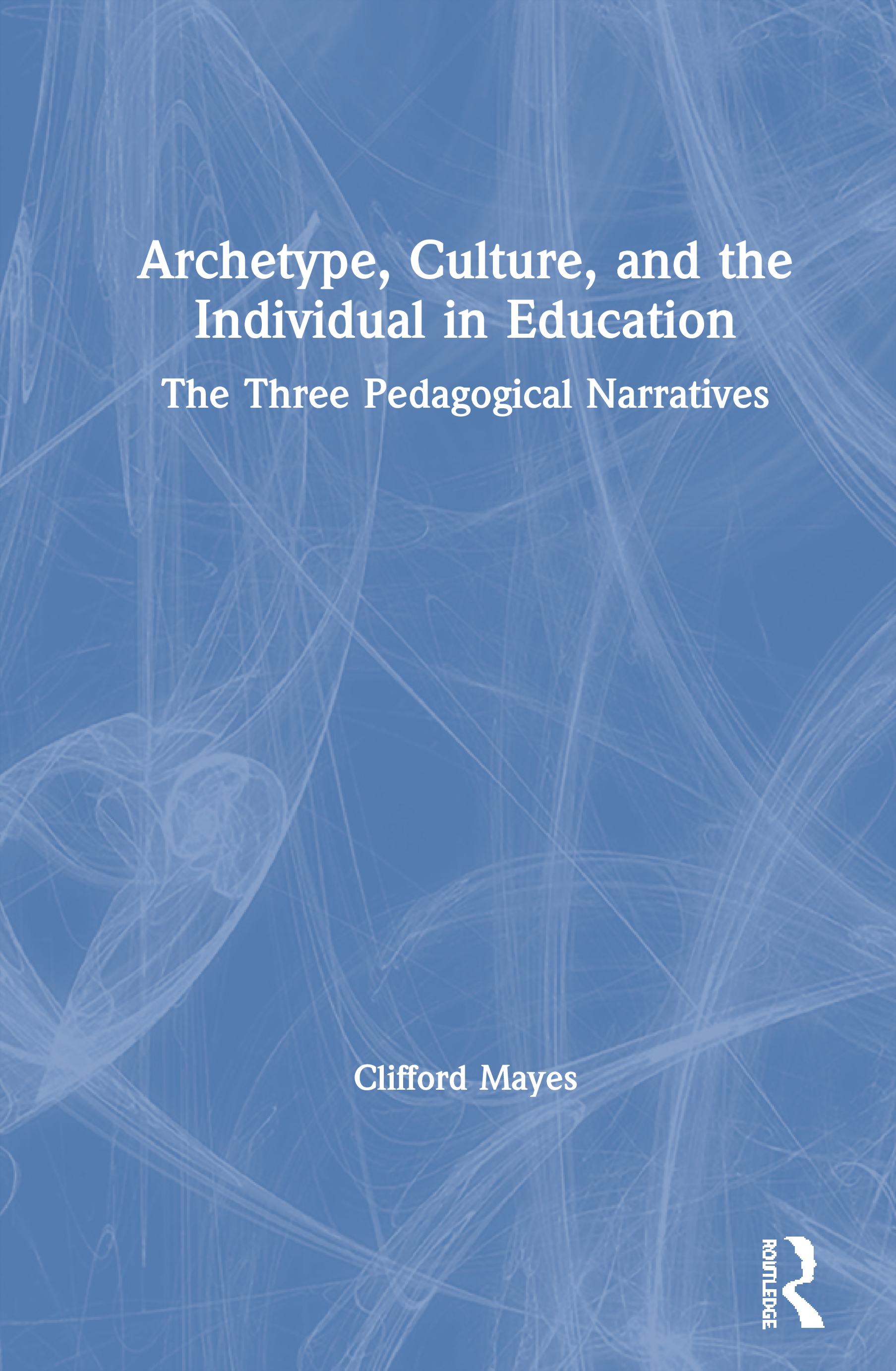 Archetype, Culture, and the Individual in Education: The Three Pedagogical Narratives, 1st Edition (Hardback) book cover