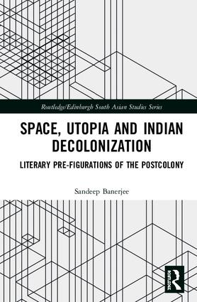 Space, Utopia and Indian Decolonization: Literary Pre-Figurations of the Postcolony book cover