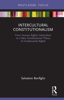 Intercultural Constitutionalism: From Human Rights Colonialism to a New Constitutional Theory of Fundamental Rights book cover