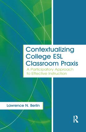Contextualizing College ESL Classroom Praxis: A Participatory Approach to Effective Instruction, 1st Edition (Hardback) book cover