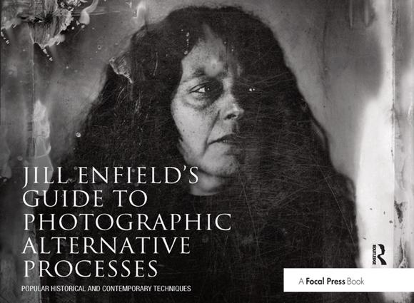 Jill Enfield's Guide to Photographic Alternative Processes: Popular Historical and Contemporary Techniques, 1st Edition (Hardback) book cover