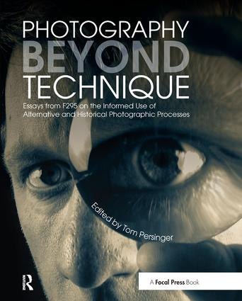 Photography Beyond Technique: Essays from F295 on the Informed Use of Alternative and Historical Photographic Processes: 1st Edition (Hardback) book cover