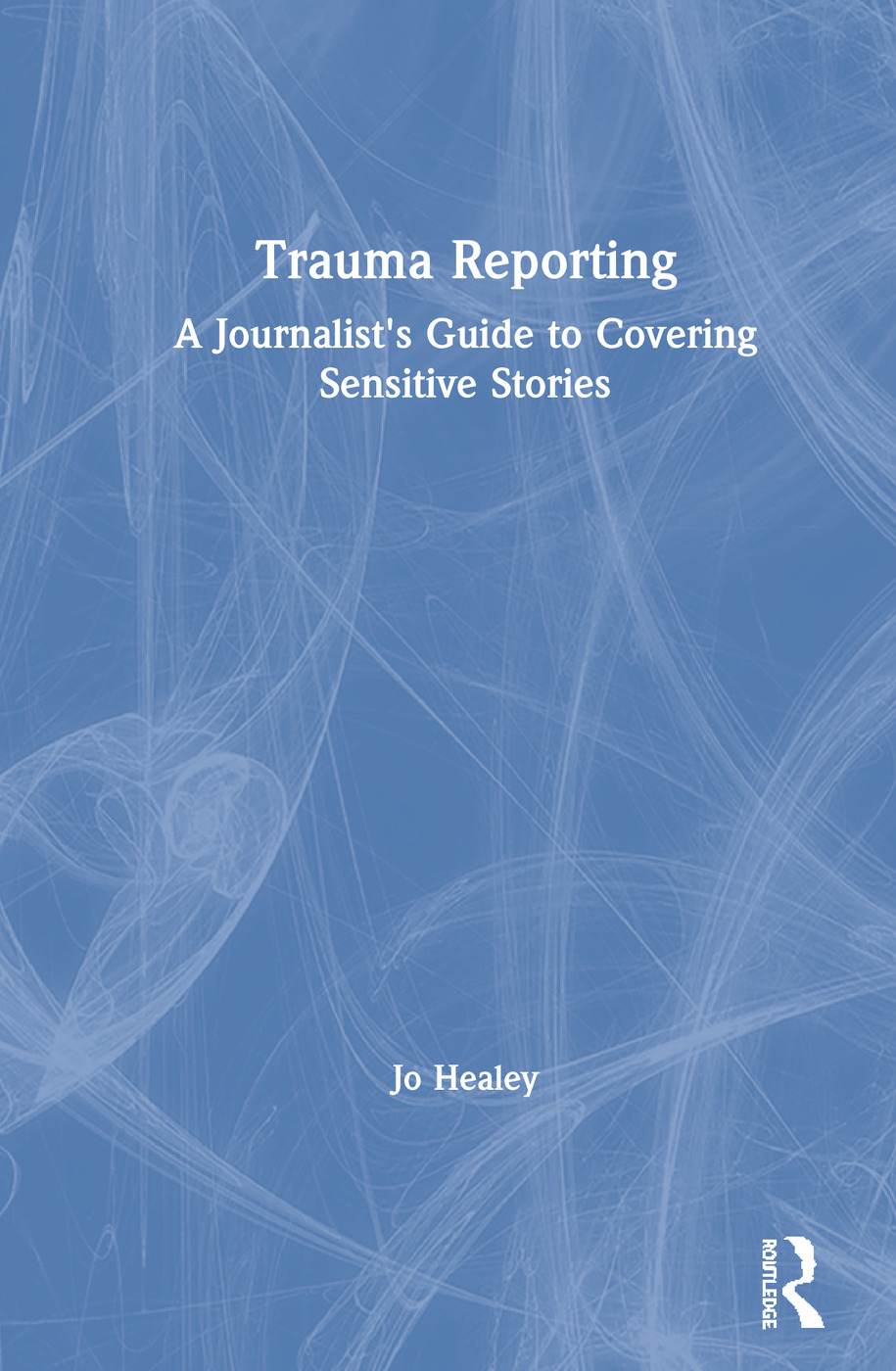 Trauma Reporting: A Journalist's Guide to Covering Sensitive Stories, 1st Edition (Hardback) book cover