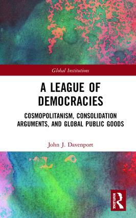 A League of Democracies: Cosmopolitanism, Consolidation Arguments, and Global Public Goods book cover
