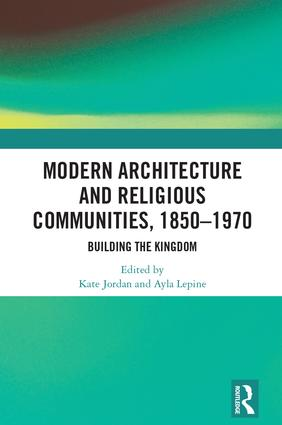 Modern Architecture and Religious Communities, 1850-1970: Building the Kingdom, 1st Edition (Hardback) book cover