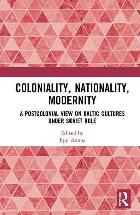 Coloniality, Nationality, Modernity: A Postcolonial View on Baltic Cultures under Soviet Rule, 1st Edition (Hardback) book cover