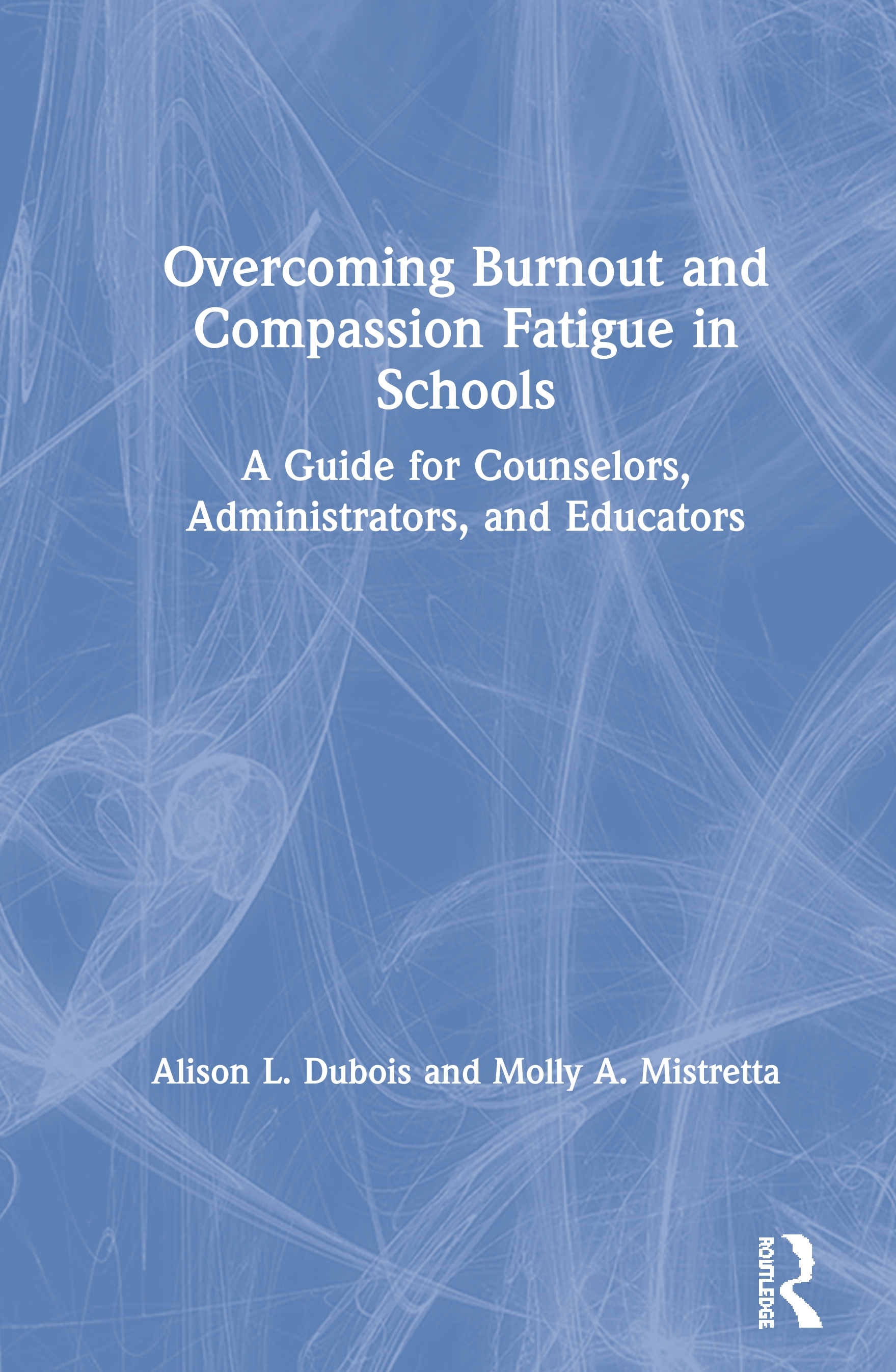 Overcoming Burnout and Compassion Fatigue in Schools: A Guide for Counselors, Administrators, and Educators book cover