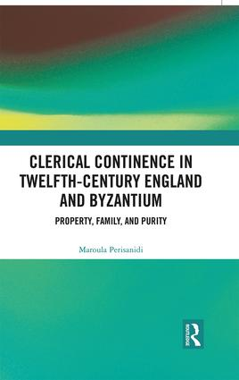 Clerical Continence in Twelfth-Century England and Byzantium: Property, Family, and Purity, 1st Edition (Hardback) book cover