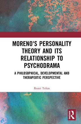 Moreno's Personality Theory and its Relationship to Psychodrama: A Philosophical, Developmental and Therapeutic Perspective book cover
