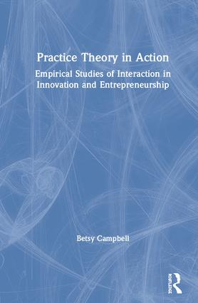 Practice Theory in Action: Empirical Studies of Interaction in Innovation and Entrepreneurship book cover