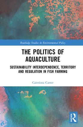 The Politics of Aquaculture: Sustainability Interdependence, Territory and Regulation in Fish Farming (Hardback) book cover