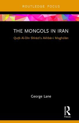 The Mongols in Iran: Qutb Al-Din Shirazi's Akhbar-i Moghulan, 1st Edition (Hardback) book cover