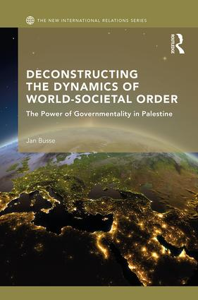 Deconstructing the Dynamics of World-Societal Order: The Power of Governmentality in Palestine, 1st Edition (Hardback) book cover