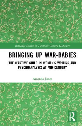 Bringing Up War-Babies: The Wartime Child in Women's Writing and Psychoanalysis at Mid-Century, 1st Edition (Hardback) book cover