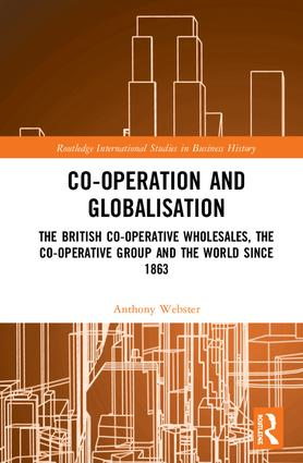 Co-operation and Globalisation: The British Co-operative Wholesales, the Co-operative Group and the World since 1863 book cover