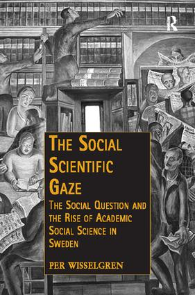 The Social Scientific Gaze: The Social Question and the Rise of Academic Social Science in Sweden, 1st Edition (Paperback) book cover