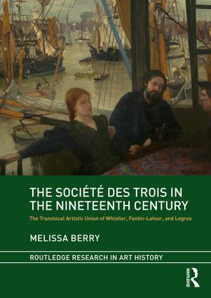 The Société des Trois in the Nineteenth Century: The Translocal Artistic Union of Whistler, Fantin-Latour, and Legros, 1st Edition (Hardback) book cover