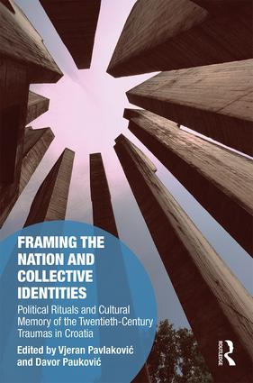 Framing the Nation and Collective Identities: Political Rituals and Cultural Memory of the Twentieth-Century Traumas in Croatia, 1st Edition (Hardback) book cover