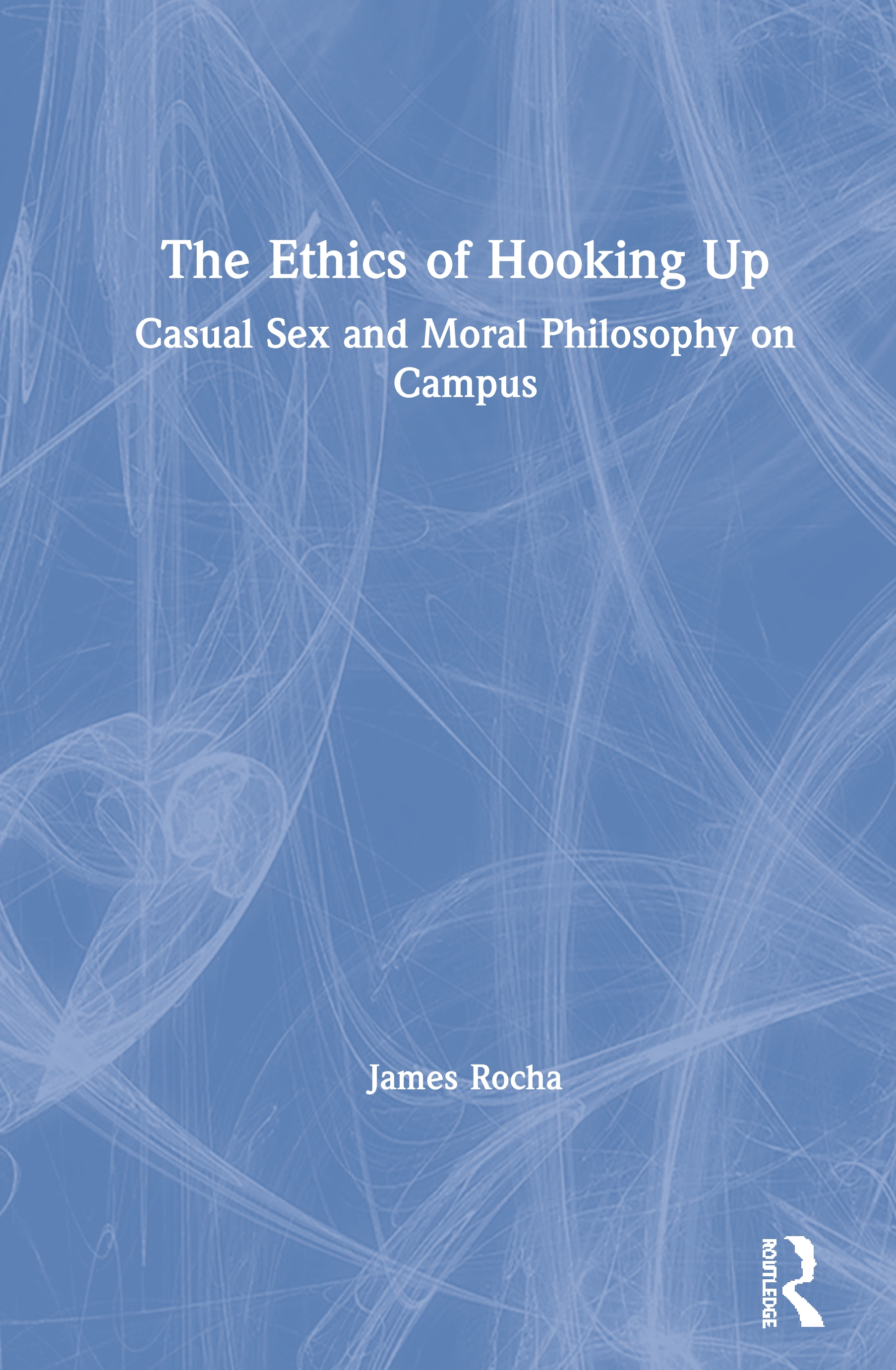The Ethics of Hooking Up: Casual Sex and Moral Philosophy on Campus, 1st Edition (Paperback) book cover