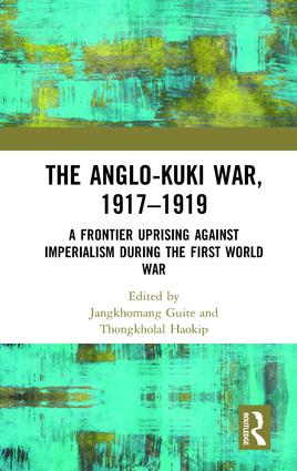 The Anglo-Kuki War, 1917–1919: A Frontier Uprising against Imperialism during the First World War, 1st Edition (Paperback) book cover
