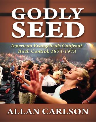 Godly Seed: American Evangelicals Confront Birth Control, 1873-1973, 1st Edition (Paperback) book cover