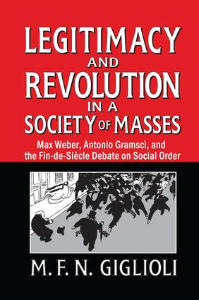 Legitimacy and Revolution in a Society of Masses: Max Weber, Antonio Gramsci, and the Fin-de-Sicle Debate on Social Order book cover