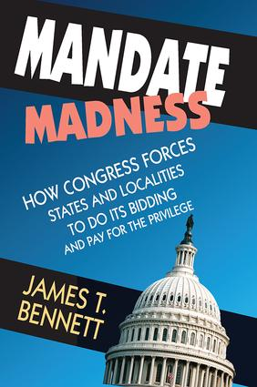 Mandate Madness: How Congress Forces States and Localities to Do its Bidding and Pay for the Privilege, 1st Edition (Paperback) book cover