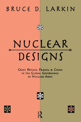 Nuclear Designs: Great Britain, France and China in the Global Governance of Nuclear Arms, 1st Edition (Paperback) book cover