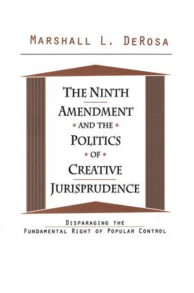 The Ninth Amendment and the Politics of Creative Jurisprudence: Disparaging the Fundamental Right of Popular Control, 1st Edition (Paperback) book cover