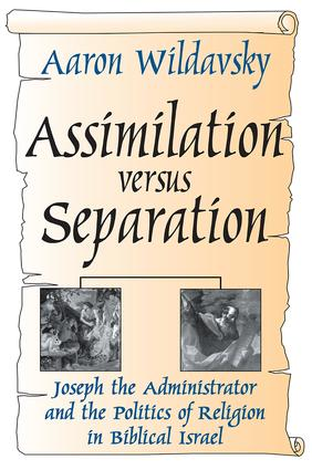 Assimilation Versus Separation: Joseph the Administrator and the Politics of Religion in Biblical Israel, 1st Edition (Hardback) book cover