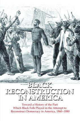 Black Reconstruction in America: Toward a History of the Part Which Black Folk Played in the Attempt to Reconstruct Democracy in America, 1860-1880, 1st Edition (Hardback) book cover