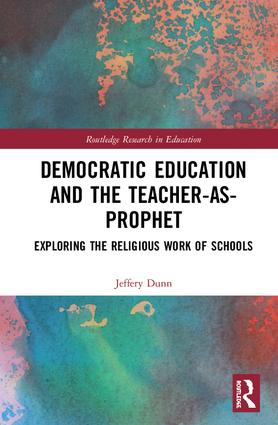 Democratic Education and the Teacher-As-Prophet: Exploring the Religious Work of Schools, 1st Edition (Hardback) book cover